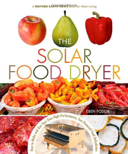 The Solar Food Dryer: How to Make and Use Your Low-Cost, High Performance, Sun-Powered Food Dehydrator
