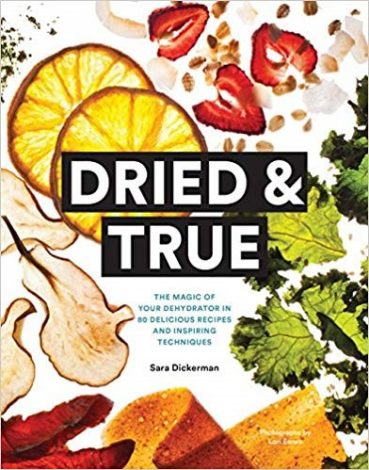 05_Dried & True- The Magic of Your Dehydrator in 80 Delicious Recipes and Inspiring Techniques